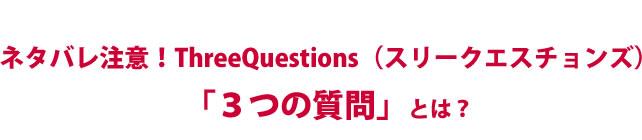 ネタバレ注意!ThreeQuestions(スリークエスチョンズ)「3つの質問」とは?